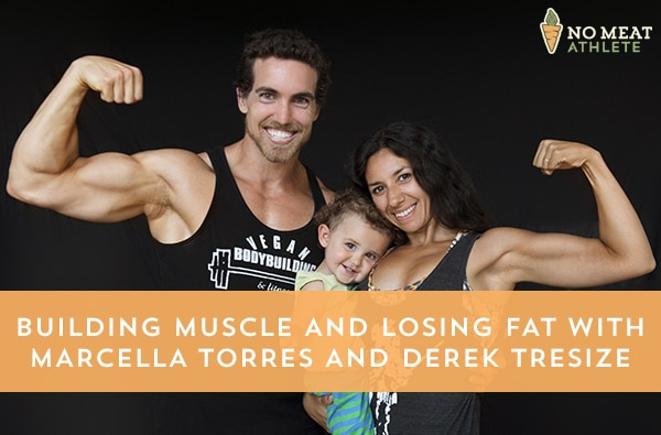 Building Muscle and Losing Fat on a Vegan Diet with Marcella Torres and Derek Tresize